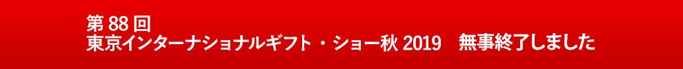 第88回 東京インターナショナルギフト・ショー秋2019 無事終了致しました。